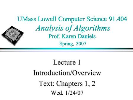 UMass Lowell Computer Science 91.404 Analysis of Algorithms Prof. Karen Daniels Spring, 2007 Lecture 1 Introduction/Overview Text: Chapters 1, 2 Wed. 1/24/07.