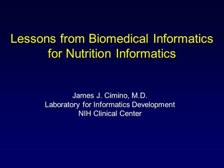 Lessons from Biomedical Informatics for Nutrition Informatics James J. Cimino, M.D. Laboratory for Informatics Development NIH Clinical Center.