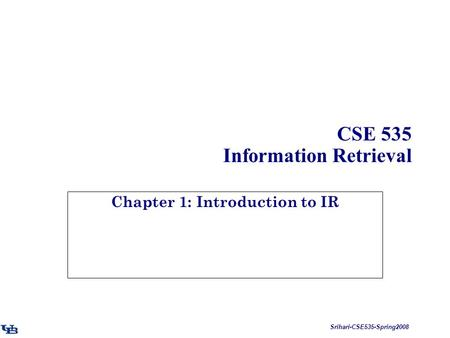 Srihari-CSE535-Spring2008 CSE 535 Information Retrieval Chapter 1: Introduction to IR.