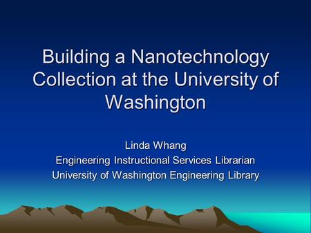 Building a Nanotechnology Collection at the University of Washington Linda Whang Engineering Instructional Services Librarian University of Washington.