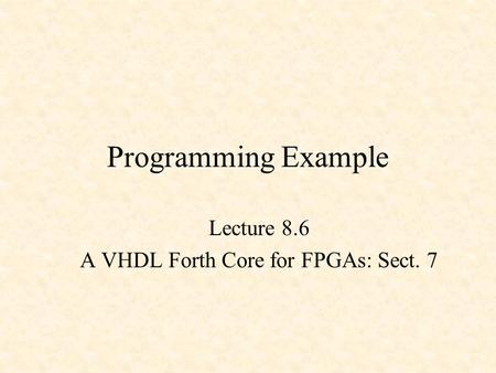 Programming Example Lecture 8.6 A VHDL Forth Core for FPGAs: Sect. 7.