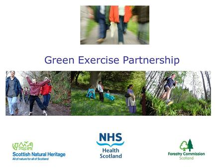 Green Exercise Partnership. Green Exercise Partnership formed 2 years ago: Who are we? NHS Health Scotland, Forestry Commission Scotland and Scottish.