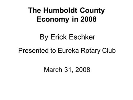 The Humboldt County Economy in 2008 By Erick Eschker Presented to Eureka Rotary Club March 31, 2008.