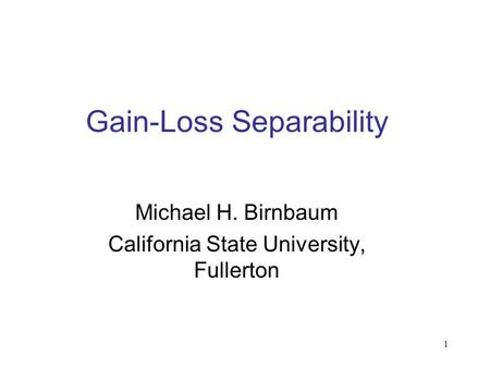 1 Gain-Loss Separability Michael H. Birnbaum California State University, Fullerton.