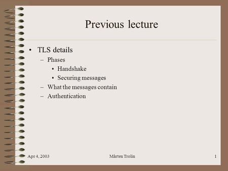 Apr 4, 2003Mårten Trolin1 Previous lecture TLS details –Phases Handshake Securing messages –What the messages contain –Authentication.