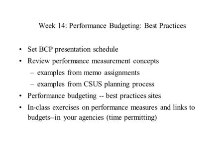 Week 14: Performance Budgeting: Best Practices Set BCP presentation schedule Review performance measurement concepts –examples from memo assignments –examples.