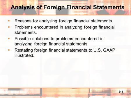 9-1 Analysis of Foreign Financial Statements  Reasons for analyzing foreign financial statements.  Problems encountered in analyzing foreign financial.