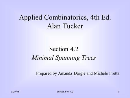 3/29/05Tucker, Sec. 4.21 Applied Combinatorics, 4th Ed. Alan Tucker Section 4.2 Minimal Spanning Trees Prepared by Amanda Dargie and Michele Fretta.