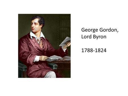 George Gordon, Lord Byron 1788-1824. Biography, 1 Descended from 2 aristocratic families – both colorful and a bit dissolute Father dies when Byron is.