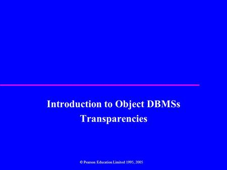 Introduction to Object DBMSs Transparencies © Pearson Education Limited 1995, 2005.