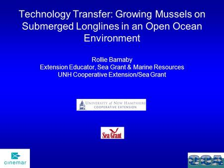 Technology Transfer: Growing Mussels on Submerged Longlines in an Open Ocean Environment Rollie Barnaby Extension Educator, Sea Grant & Marine Resources.