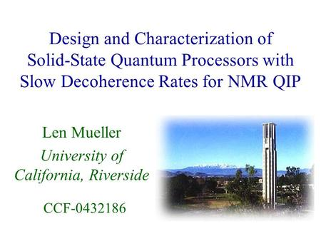 Design and Characterization of Solid-State Quantum Processors with Slow Decoherence Rates for NMR QIP Len Mueller University of California, Riverside CCF-0432186.