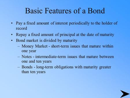 Basic Features of a Bond Pay a fixed amount of interest periodically to the holder of record Repay a fixed amount of principal at the date of maturity.