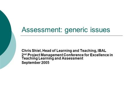 Assessment: generic issues Chris Shiel, Head of Learning and Teaching, IBAL 2 nd Project Management Conference for Excellence in Teaching Learning and.