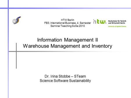 HTW Berlin FB3, International Business, 4. Semester Seminar Teaching SoSe 2010 Information Management II Warehouse Management and Inventory Dr. Irina Stobbe.