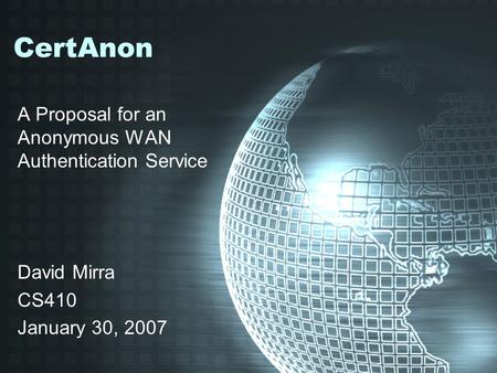 CertAnon A Proposal for an Anonymous WAN Authentication Service David Mirra CS410 January 30, 2007.