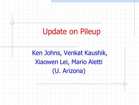 Update on Pileup Ken Johns, Venkat Kaushik, Xiaowen Lei, Mario Aletti (U. Arizona)