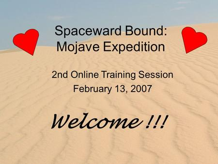 Spaceward Bound: Mojave Expedition 2nd Online Training Session February 13, 2007 Welcome !!!