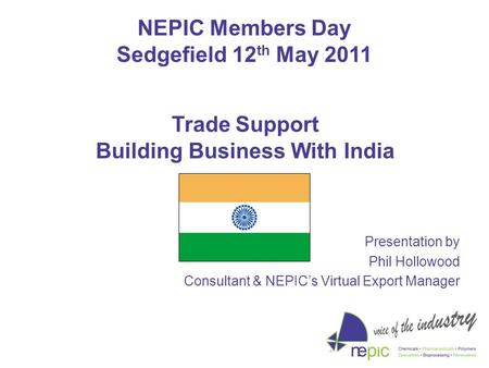 NEPIC Members Day Sedgefield 12 th May 2011 Presentation by Phil Hollowood Consultant & NEPIC's Virtual Export Manager Trade Support Building Business.