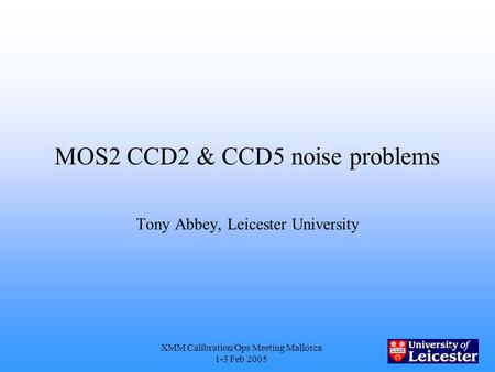XMM Calibration/Ops Meeting Mallorca 1-3 Feb 2005 1 MOS2 CCD2 & CCD5 noise problems Tony Abbey, Leicester University.