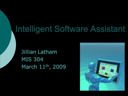 Intelligent Software Assistant Jillian Latham MIS 304 March 11 th, 2009.