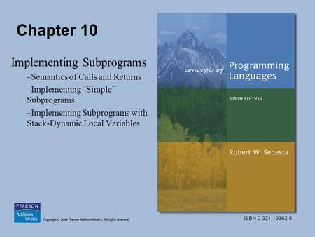 "ISBN 0-321-19362-8 Chapter 10 Implementing Subprograms –Semantics of Calls and Returns –Implementing ""Simple"" Subprograms –Implementing Subprograms with."