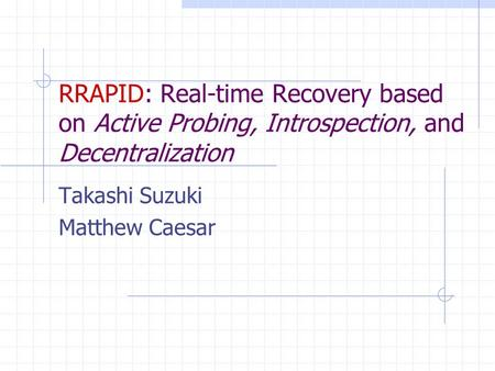 RRAPID: Real-time Recovery based on Active Probing, Introspection, and Decentralization Takashi Suzuki Matthew Caesar.
