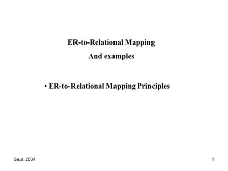 Sept. 20041 ER-to-Relational Mapping Principles ER-to-Relational Mapping And examples.
