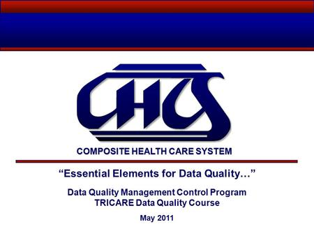 """Essential Elements for Data Quality…"" Data Quality Management Control Program TRICARE Data Quality Course May 2011 COMPOSITE HEALTH CARE SYSTEM."