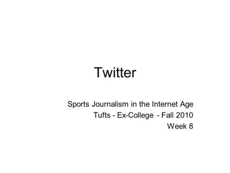 Twitter Sports Journalism in the Internet Age Tufts - Ex-College - Fall 2010 Week 8.