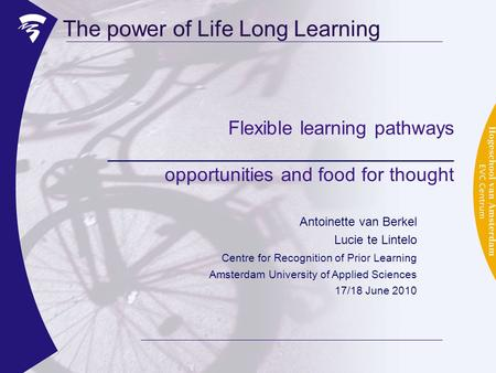 Flexible learning pathways ________________________________ opportunities and food for thought The power of Life Long Learning Antoinette van Berkel Lucie.