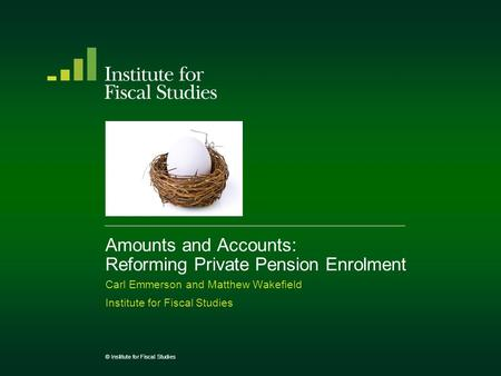 Amounts and Accounts: Reforming Private Pension Enrolment Carl Emmerson and Matthew Wakefield Institute for Fiscal Studies © Institute for Fiscal Studies.
