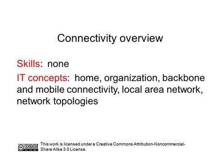 Connectivity overview Skills: none IT concepts: home, organization, backbone and mobile connectivity, local area network, network topologies This work.