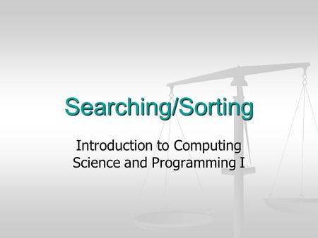 Searching/Sorting Introduction to Computing Science and Programming I.