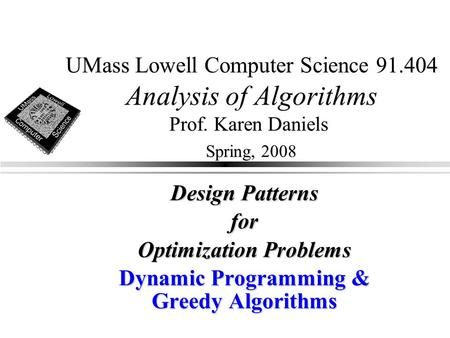 UMass Lowell Computer Science 91.404 Analysis of Algorithms Prof. Karen Daniels Spring, 2008 Design Patterns for Optimization Problems Dynamic Programming.
