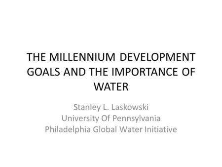 THE MILLENNIUM DEVELOPMENT GOALS AND THE IMPORTANCE OF WATER Stanley L. Laskowski University Of Pennsylvania Philadelphia Global Water Initiative.