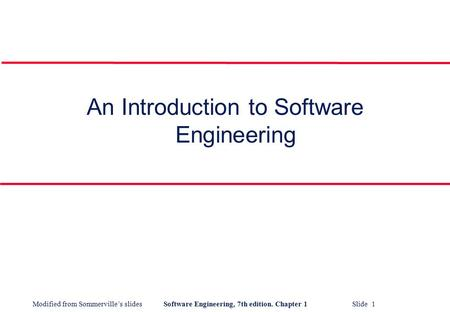 Modified from Sommerville's slidesSoftware Engineering, 7th edition. Chapter 1 Slide 1 An Introduction to Software Engineering.