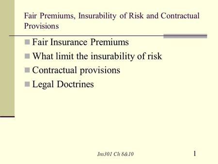 1 Ins301 Ch 8&10 Fair Premiums, Insurability of Risk and Contractual Provisions Fair Insurance Premiums What limit the insurability of risk Contractual.