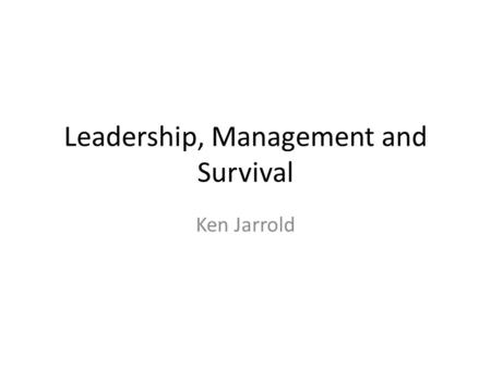 Leadership, Management and Survival Ken Jarrold. Leadership, Management and Survival 10 Topics.