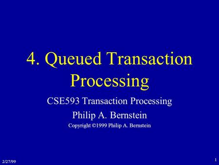 2/27/99 1 4. Queued Transaction Processing CSE593 Transaction Processing Philip A. Bernstein Copyright ©1999 Philip A. Bernstein.