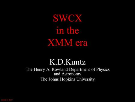 LSSO-10/2007 SWCX in the XMM era K.D.Kuntz The Henry A. Rowland Department of Physics and Astronomy The Johns Hopkins University.