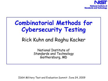 Combinatorial Methods for Cybersecurity Testing Rick Kuhn and Raghu Kacker National Institute of Standards and Technology Gaithersburg, MD IDGA Military.