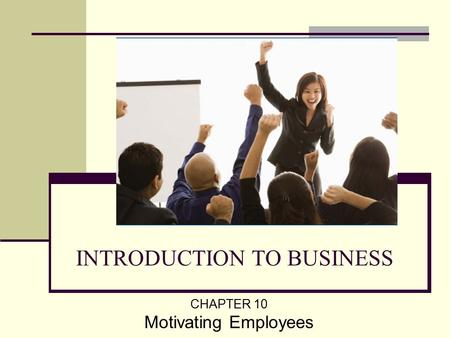 INTRODUCTION TO BUSINESS CHAPTER 10 Motivating Employees.