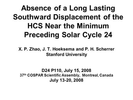 Absence of a Long Lasting Southward Displacement of the HCS Near the Minimum Preceding Solar Cycle 24 X. P. Zhao, J. T. Hoeksema and P. H. Scherrer Stanford.