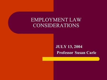EMPLOYMENT LAW CONSIDERATIONS JULY 13, 2004 Professor Susan Carle.