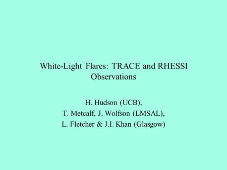 White-Light Flares: TRACE and RHESSI Observations H. Hudson (UCB), T. Metcalf, J. Wolfson (LMSAL), L. Fletcher & J.I. Khan (Glasgow)