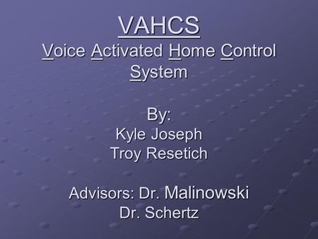 VAHCS Voice Activated Home Control System By: Kyle Joseph Troy Resetich Advisors: Dr. Malinowski Dr. Schertz.