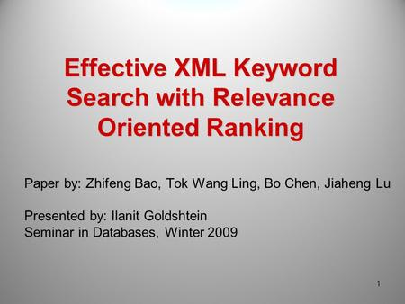 Effective XML Keyword Search with Relevance Oriented Ranking Paper by: Zhifeng Bao, Tok Wang Ling, Bo Chen, Jiaheng Lu Presented by: Ilanit Goldshtein.