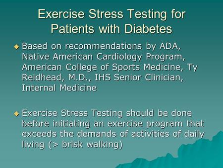Exercise Stress Testing for Patients with Diabetes  Based on recommendations by ADA, Native American Cardiology Program, American College of Sports Medicine,