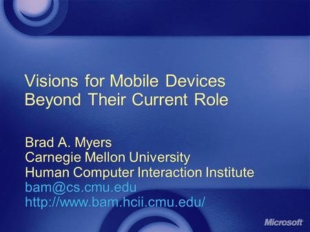 Visions for Mobile Devices Beyond Their Current Role Brad A. Myers Carnegie Mellon University Human Computer Interaction Institute